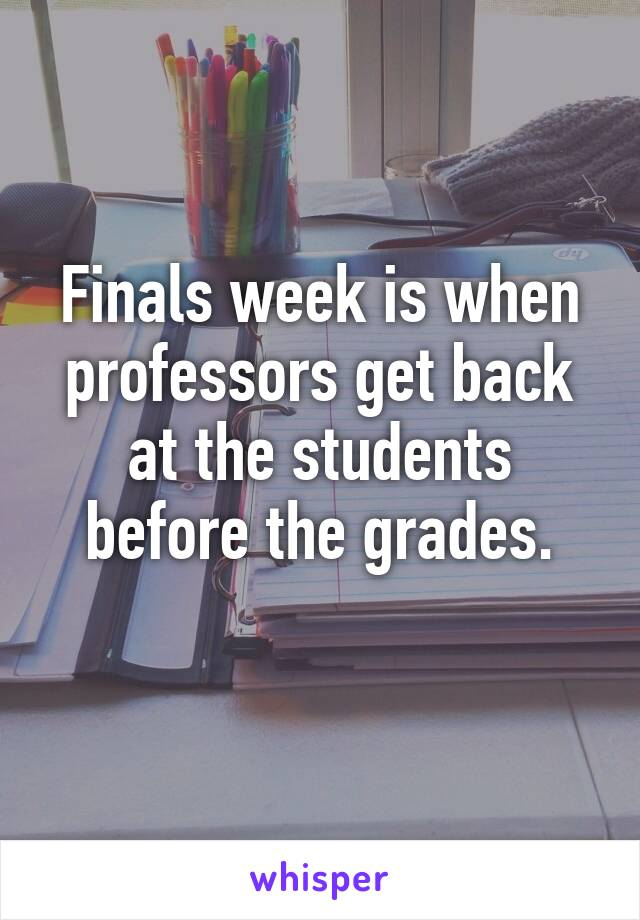 Finals week is when professors get back at the students before the grades.