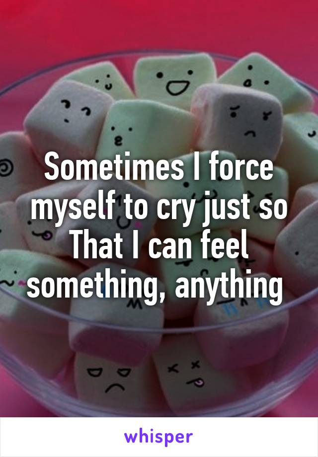 Sometimes I force myself to cry just so That I can feel something, anything