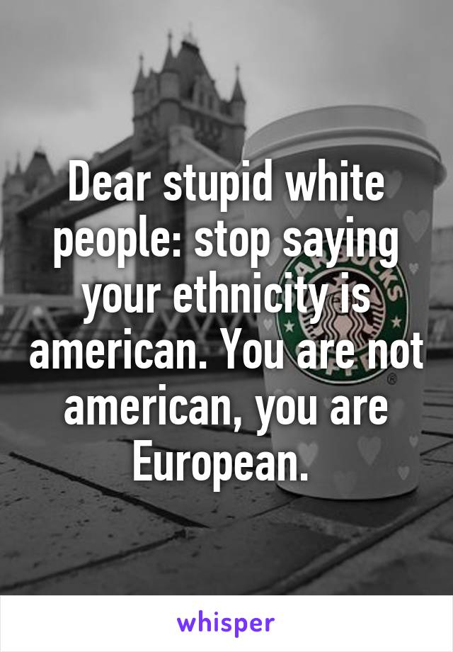 Dear stupid white people: stop saying your ethnicity is american. You are not american, you are European.