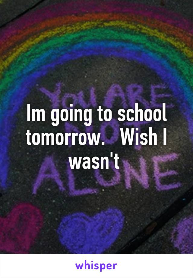 Im going to school tomorrow.   Wish I wasn't