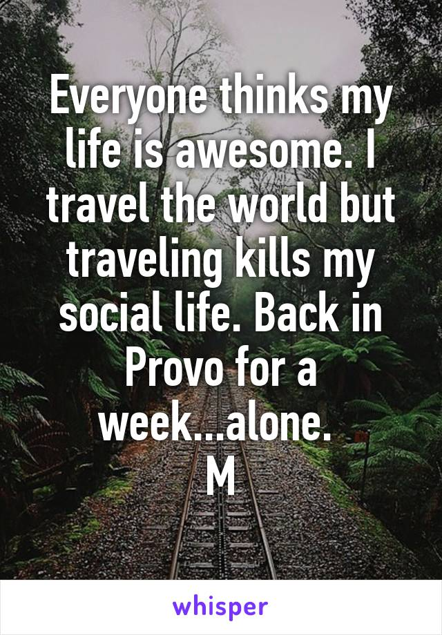 Everyone thinks my life is awesome. I travel the world but traveling kills my social life. Back in Provo for a week...alone.  M
