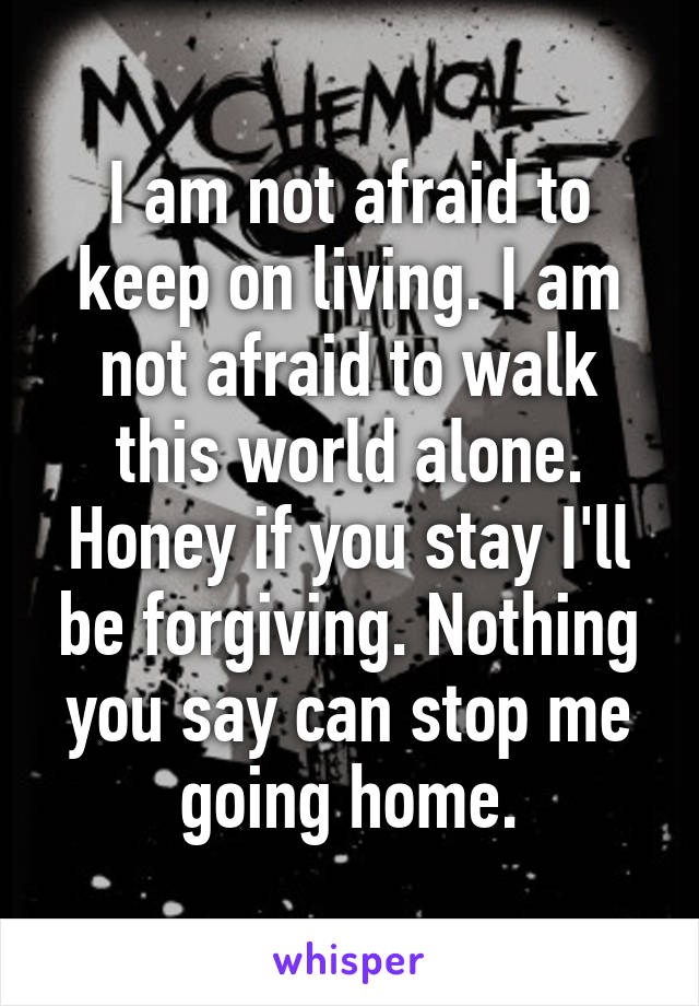 I am not afraid to keep on living. I am not afraid to walk this world alone. Honey if you stay I'll be forgiving. Nothing you say can stop me going home.