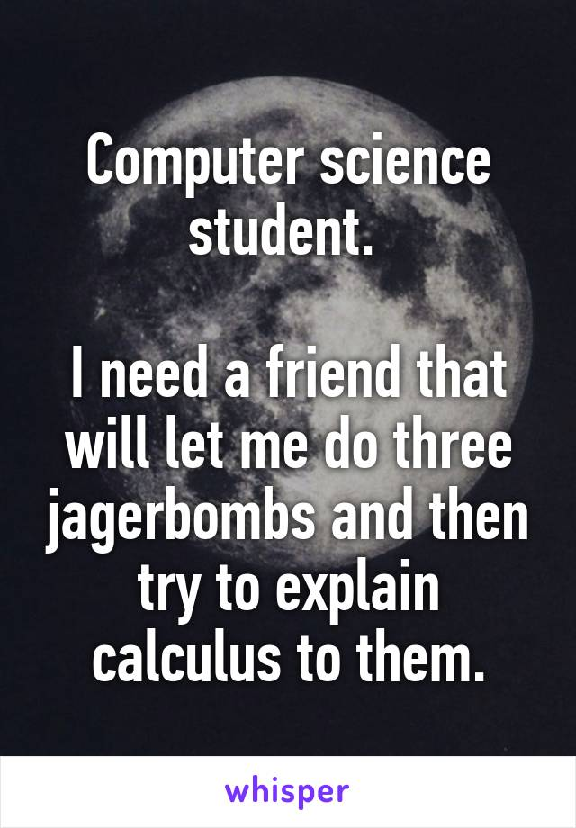 Computer science student.   I need a friend that will let me do three jagerbombs and then try to explain calculus to them.