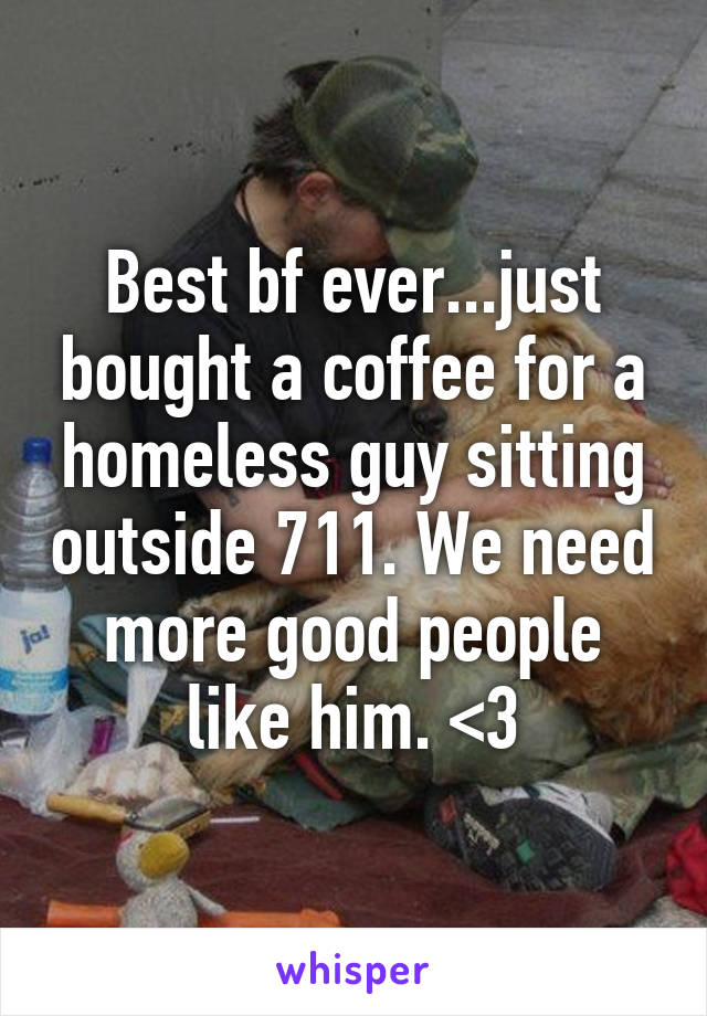 Best bf ever...just bought a coffee for a homeless guy sitting outside 711. We need more good people like him. <3