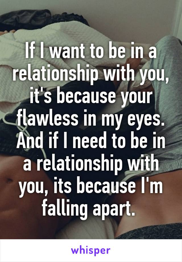 If I want to be in a relationship with you, it's because your flawless in my eyes. And if I need to be in a relationship with you, its because I'm falling apart.