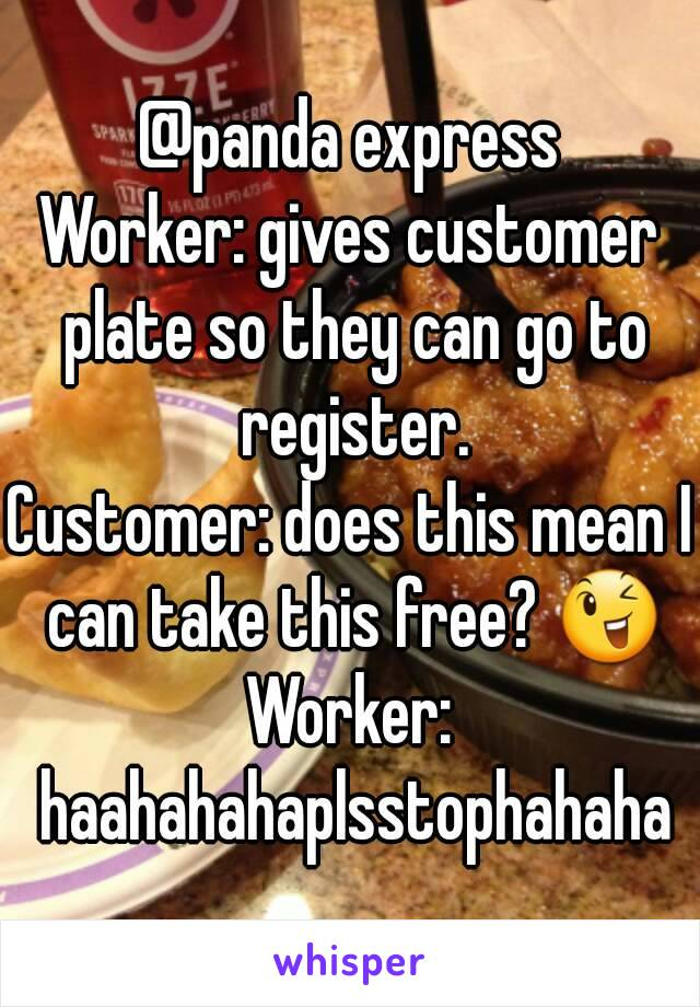 @panda express Worker: gives customer plate so they can go to register. Customer: does this mean I can take this free? 😉 Worker: haahahahaplsstophahaha