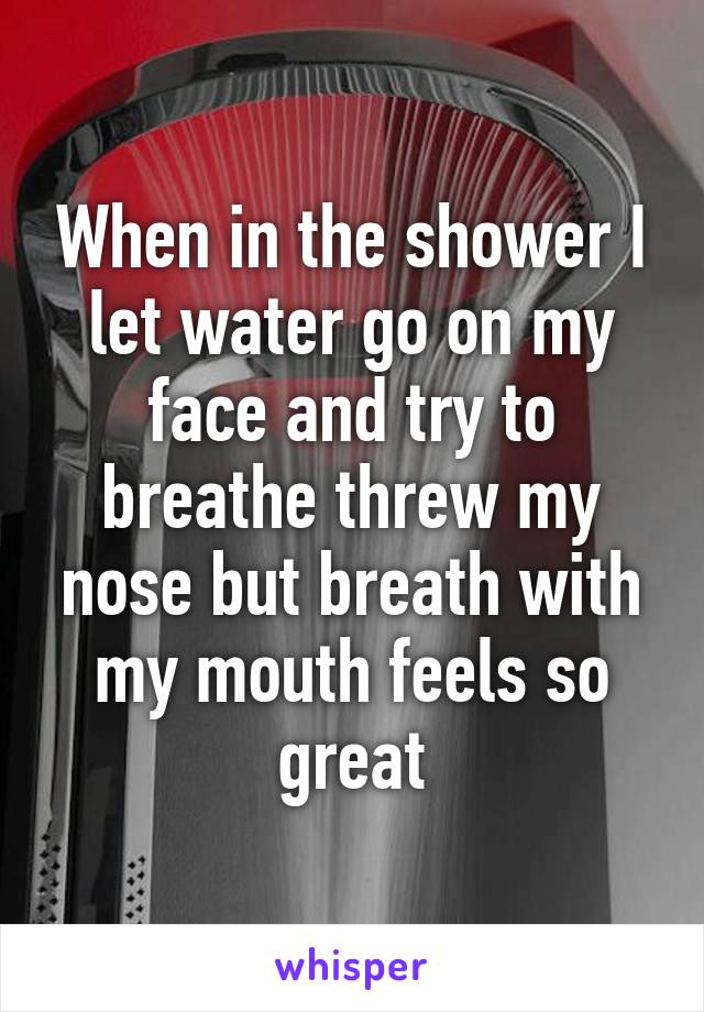 When in the shower I let water go on my face and try to breathe threw my nose but breath with my mouth feels so great