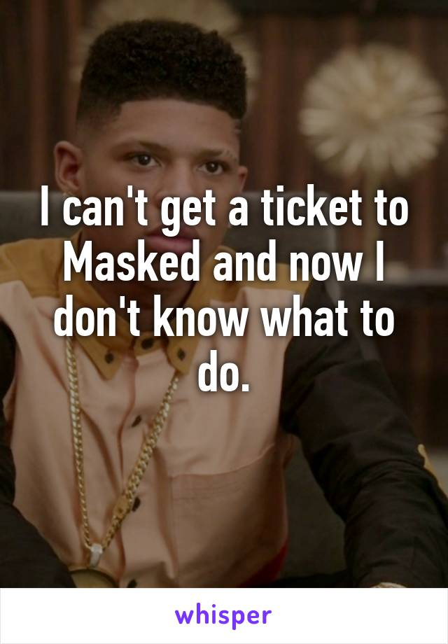 I can't get a ticket to Masked and now I don't know what to do.