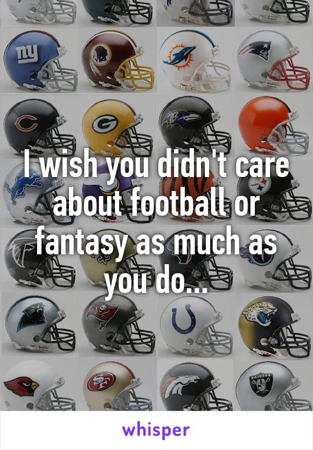 I wish you didn't care about football or fantasy as much as you do...