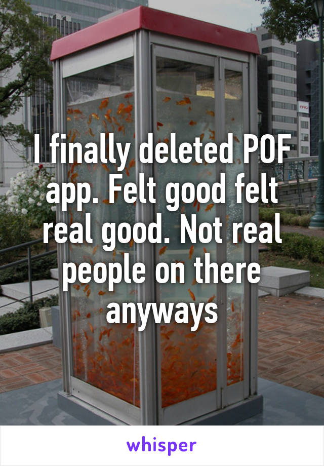 I finally deleted POF app. Felt good felt real good. Not real people on there anyways