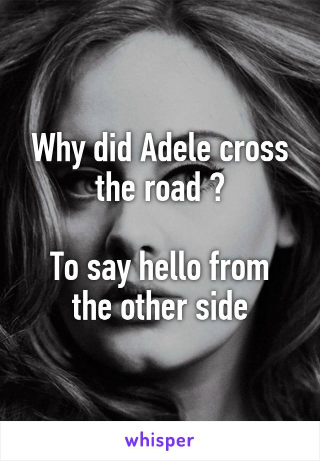 Why did Adele cross the road ?  To say hello from the other side