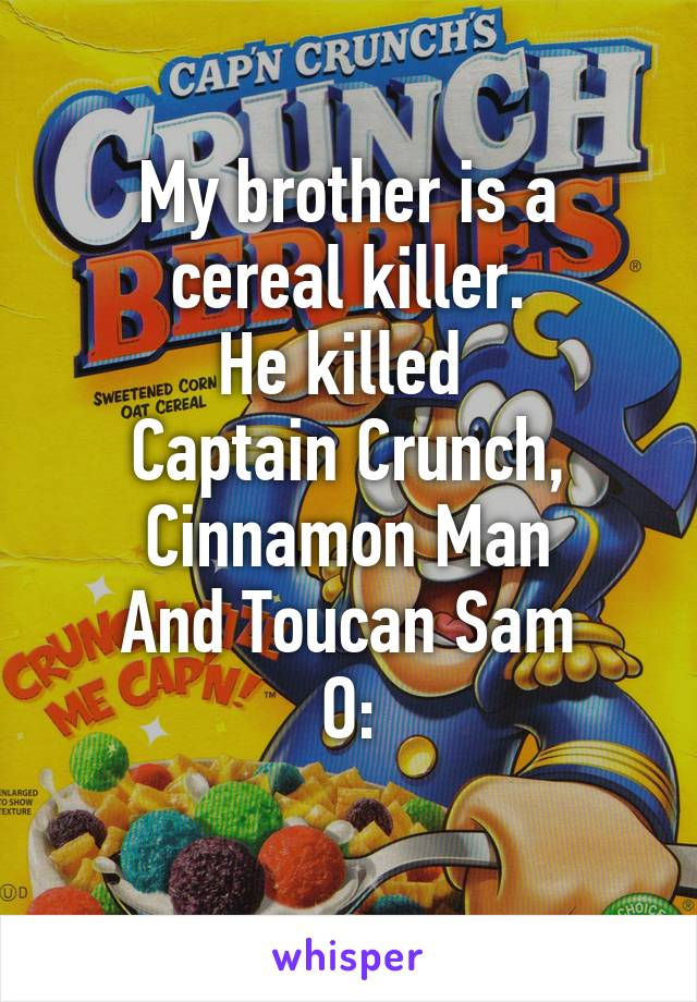 My brother is a cereal killer. He killed  Captain Crunch, Cinnamon Man And Toucan Sam O: