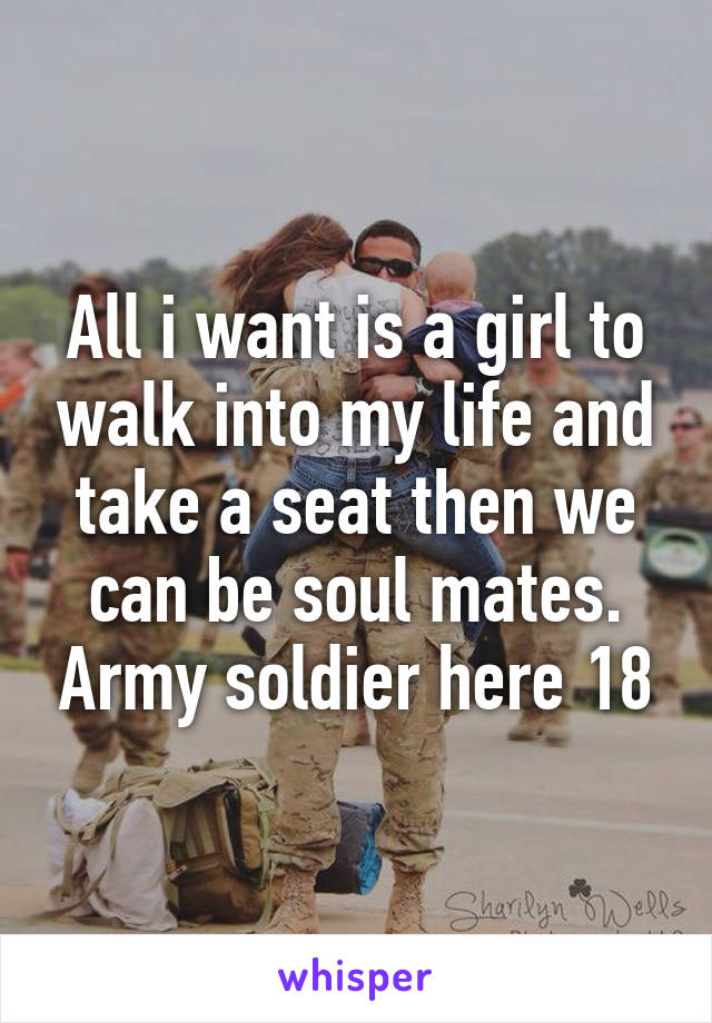 All i want is a girl to walk into my life and take a seat then we can be soul mates. Army soldier here 18