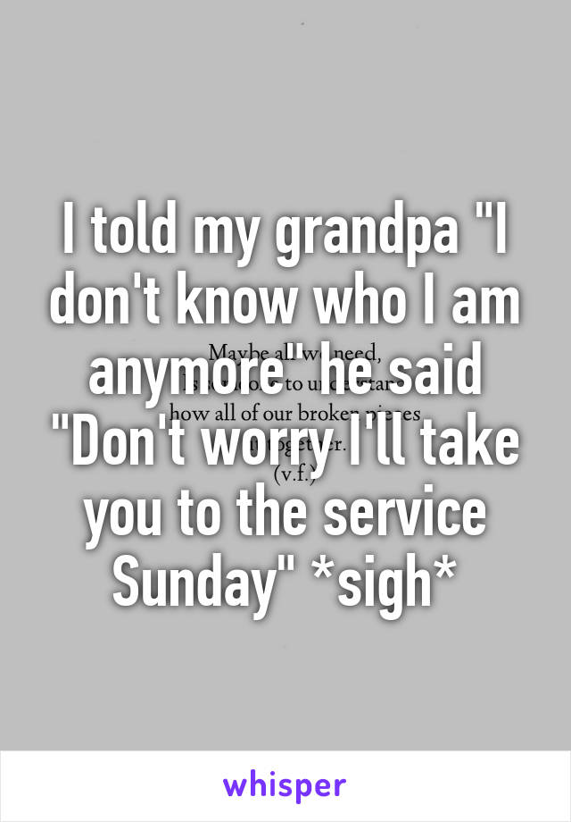 """I told my grandpa """"I don't know who I am anymore"""" he said """"Don't worry I'll take you to the service Sunday"""" *sigh*"""