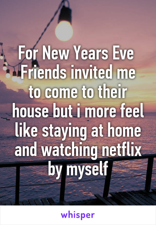 For New Years Eve  Friends invited me to come to their house but i more feel like staying at home and watching netflix by myself