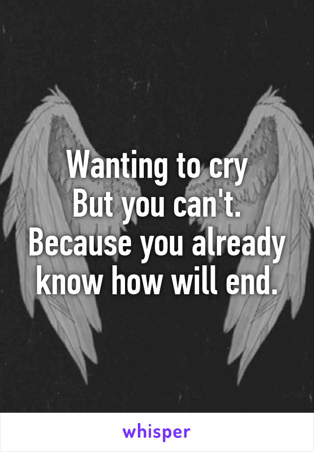 Wanting to cry But you can't. Because you already know how will end.