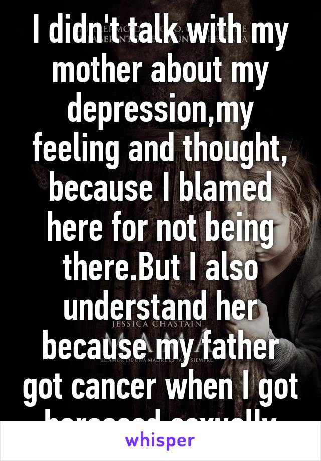 I didn't talk with my mother about my depression,my feeling and thought, because I blamed here for not being there.But I also understand her because my father got cancer when I got harassed sexually