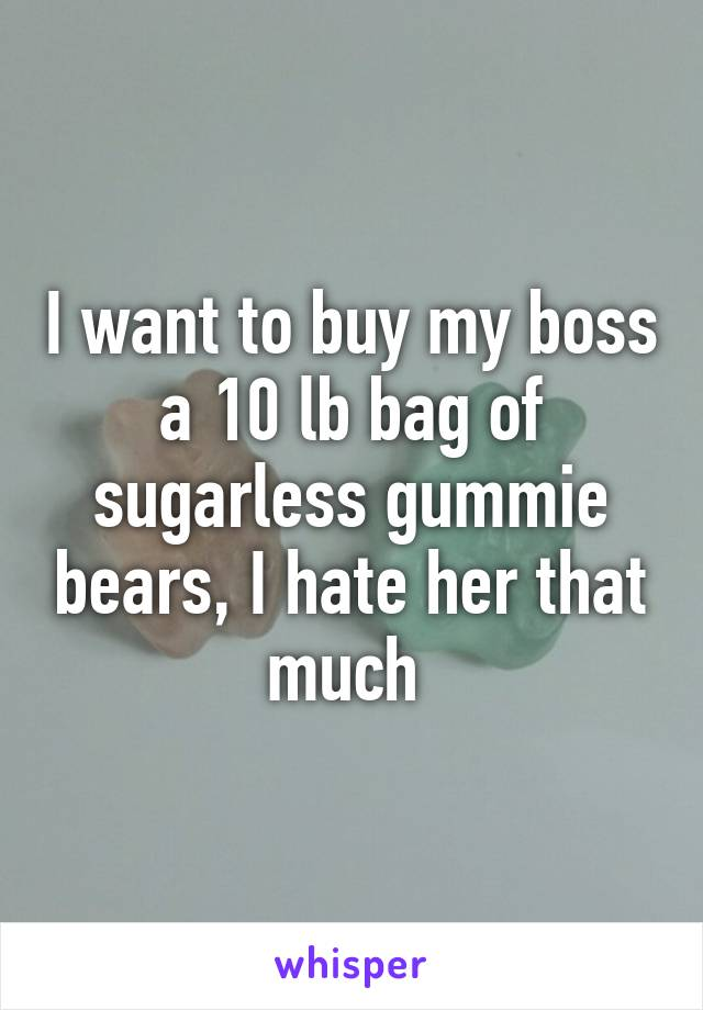 I want to buy my boss a 10 lb bag of sugarless gummie bears, I hate her that much