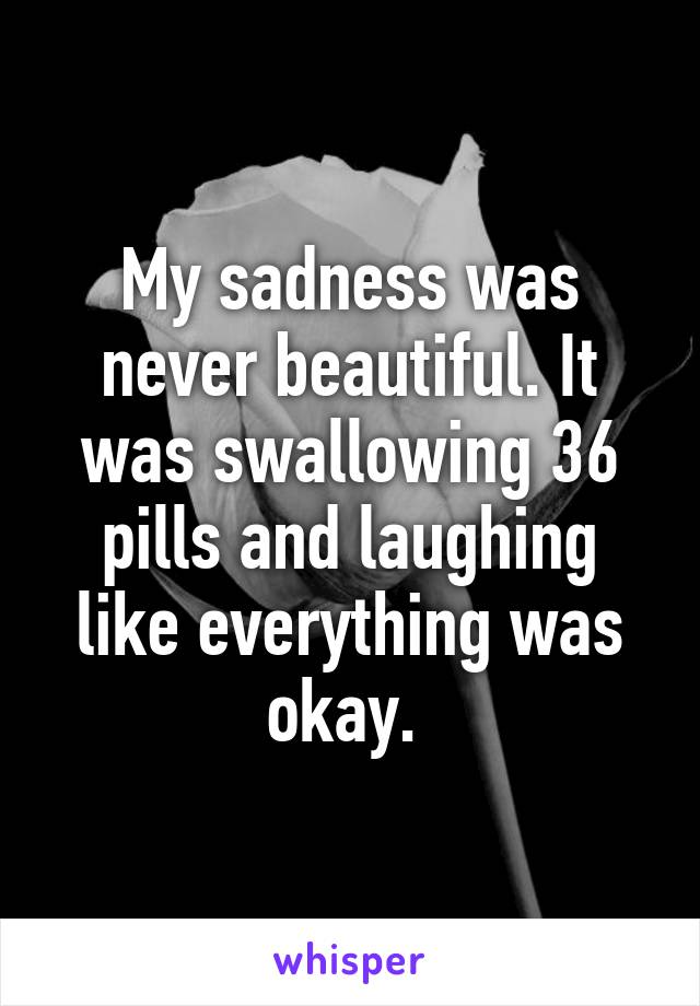 My sadness was never beautiful. It was swallowing 36 pills and laughing like everything was okay.