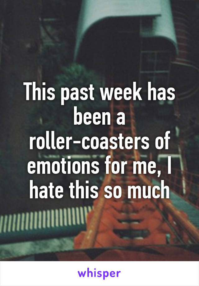 This past week has been a roller-coasters of emotions for me, I hate this so much