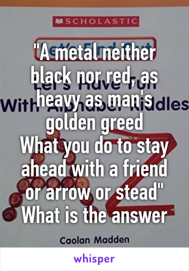 """""""A metal neither black nor red, as heavy as man's golden greed What you do to stay ahead with a friend or arrow or stead"""" What is the answer"""