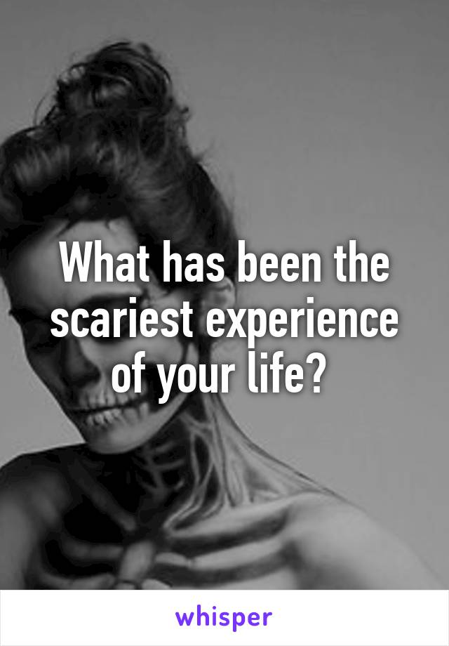 What has been the scariest experience of your life?