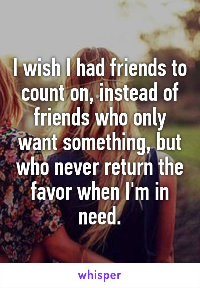 I wish I had friends to count on, instead of friends who only want something, but who never return the favor when I'm in need.