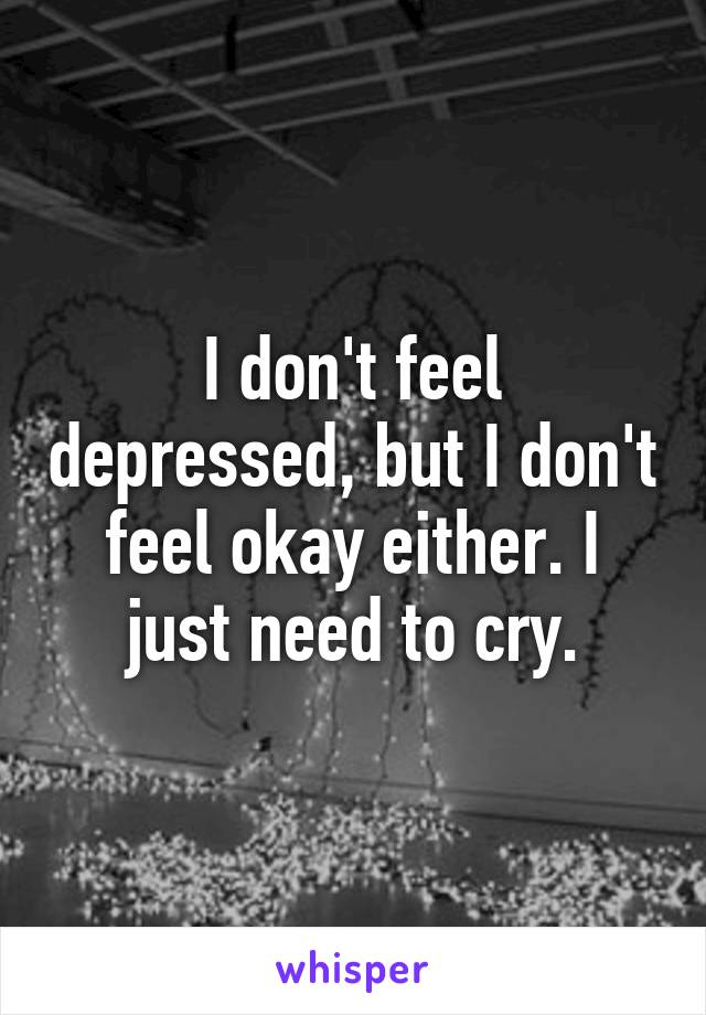 I don't feel depressed, but I don't feel okay either. I just need to cry.
