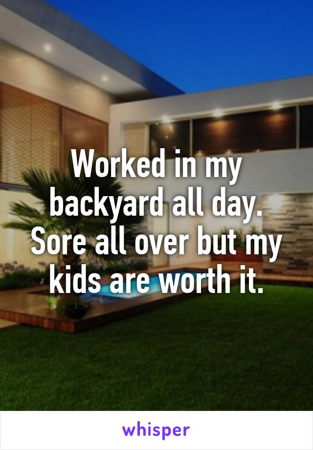 Worked in my backyard all day. Sore all over but my kids are worth it.