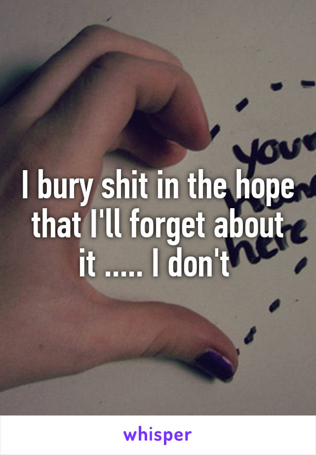 I bury shit in the hope that I'll forget about it ..... I don't