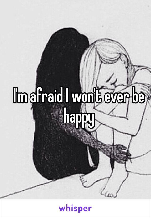 I'm afraid I won't ever be happy