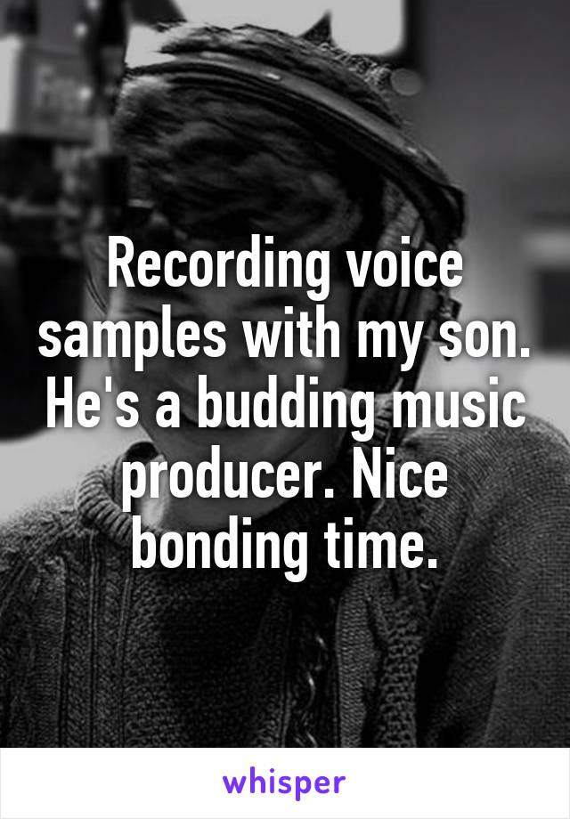 Recording voice samples with my son. He's a budding music producer. Nice bonding time.