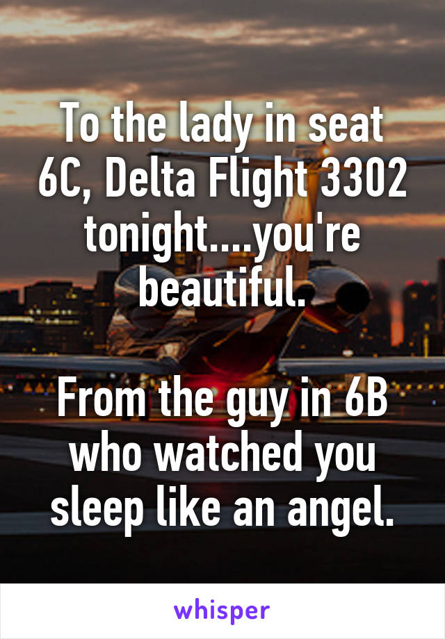 To the lady in seat 6C, Delta Flight 3302 tonight....you're beautiful.  From the guy in 6B who watched you sleep like an angel.