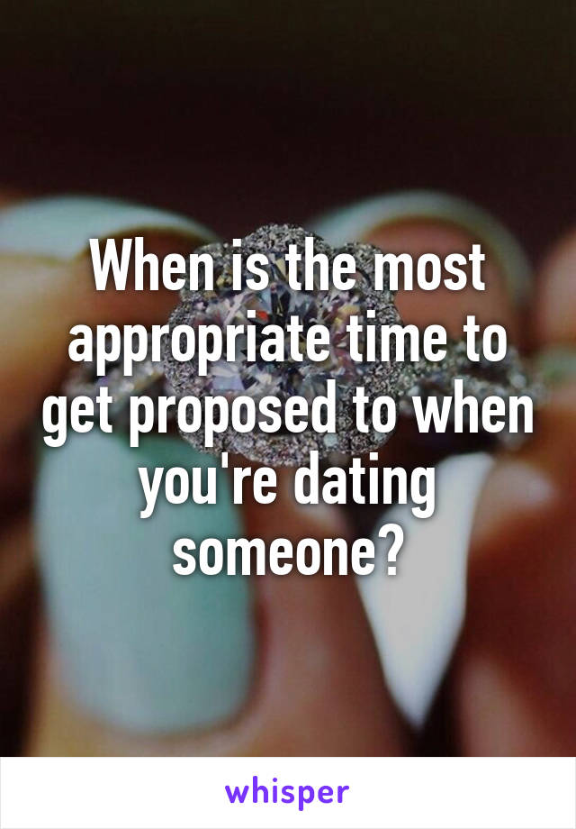 When is the most appropriate time to get proposed to when you're dating someone?
