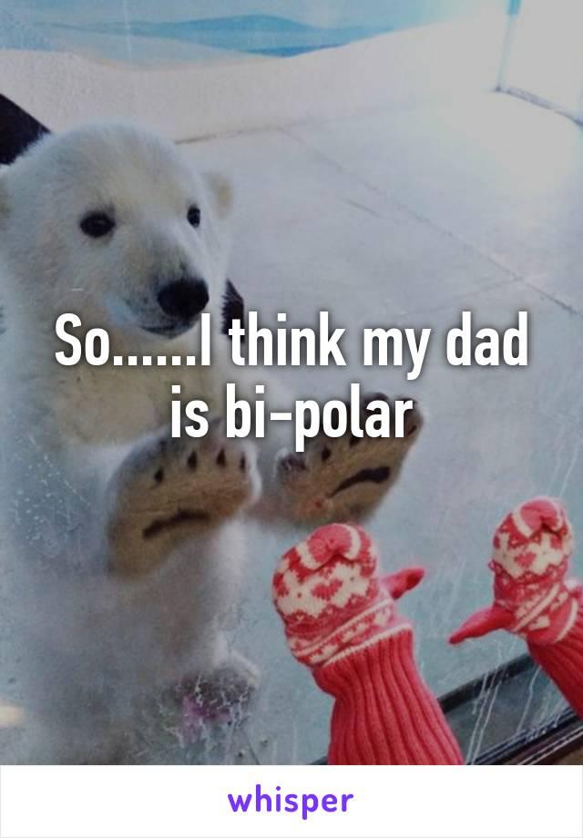 So......I think my dad is bi-polar