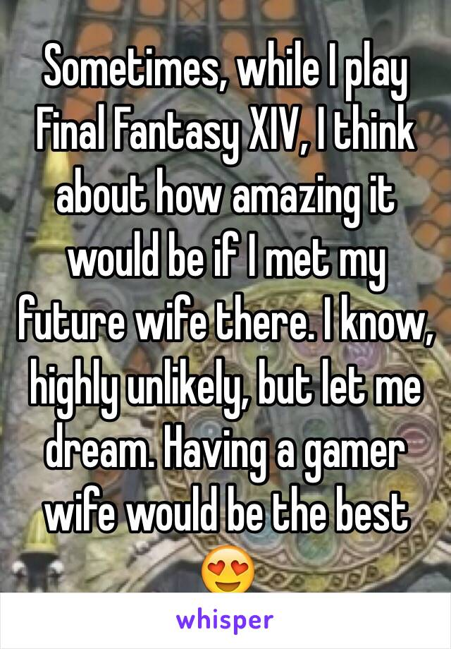 Sometimes, while I play Final Fantasy XIV, I think about how amazing it would be if I met my future wife there. I know, highly unlikely, but let me dream. Having a gamer wife would be the best 😍