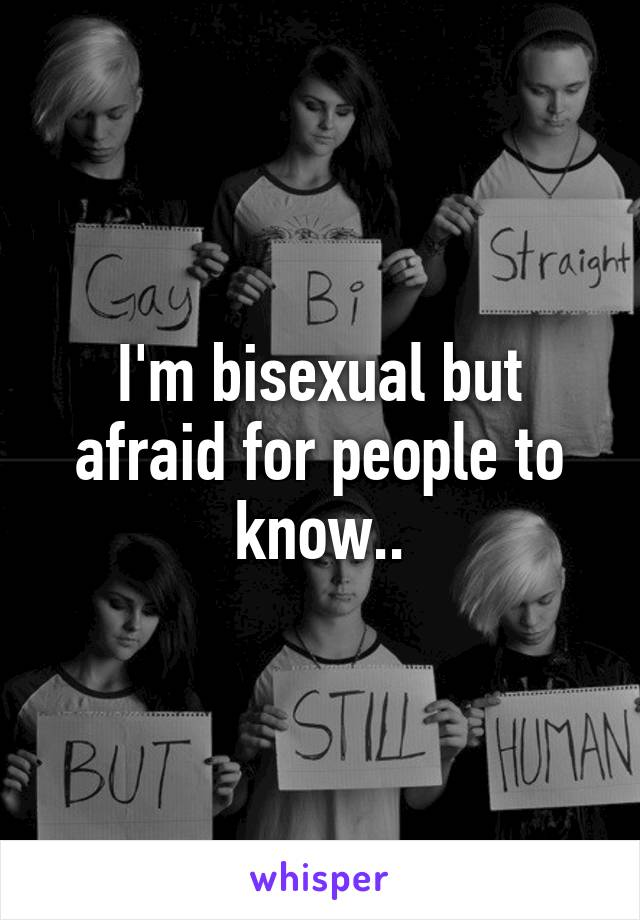 I'm bisexual but afraid for people to know..
