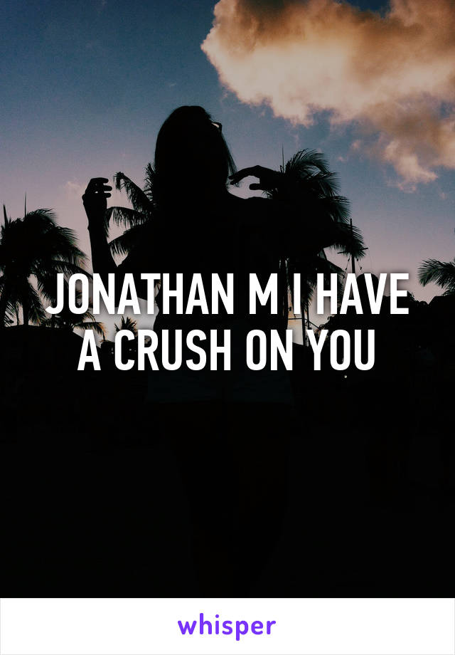 JONATHAN M I HAVE A CRUSH ON YOU