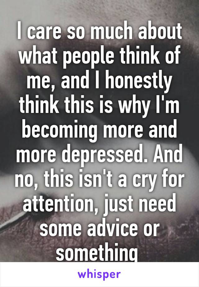 I care so much about what people think of me, and I honestly think this is why I'm becoming more and more depressed. And no, this isn't a cry for attention, just need some advice or something