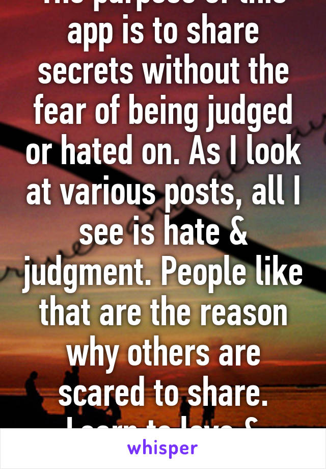 The purpose of this app is to share secrets without the fear of being judged or hated on. As I look at various posts, all I see is hate & judgment. People like that are the reason why others are scared to share. Learn to love & accept