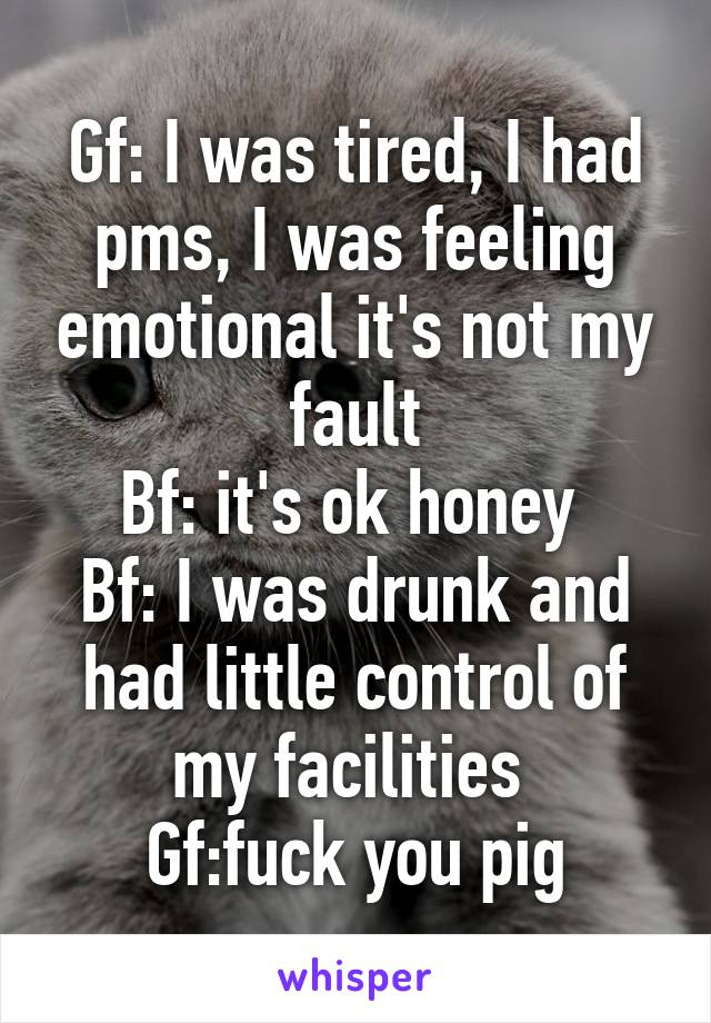 Gf: I was tired, I had pms, I was feeling emotional it's not my fault Bf: it's ok honey  Bf: I was drunk and had little control of my facilities  Gf:fuck you pig