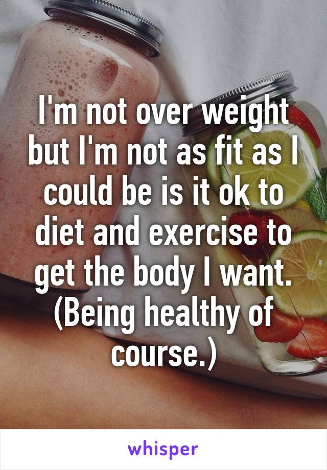 I'm not over weight but I'm not as fit as I could be is it ok to diet and exercise to get the body I want. (Being healthy of course.)