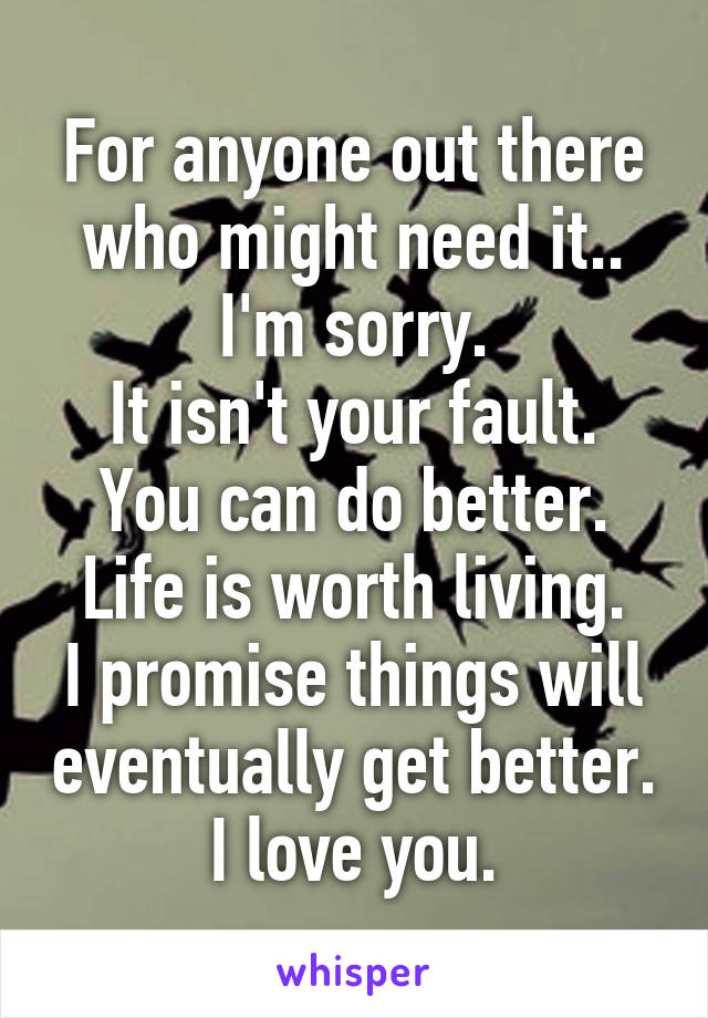 For anyone out there who might need it.. I'm sorry. It isn't your fault. You can do better. Life is worth living. I promise things will eventually get better. I love you.