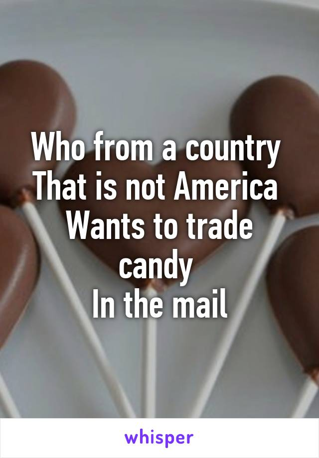 Who from a country  That is not America  Wants to trade candy  In the mail