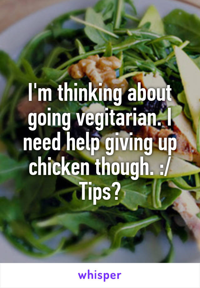 I'm thinking about going vegitarian. I need help giving up chicken though. :/ Tips?