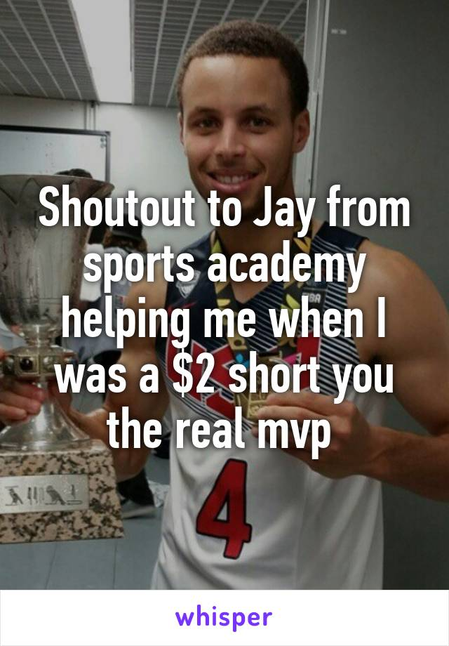 Shoutout to Jay from sports academy helping me when I was a $2 short you the real mvp