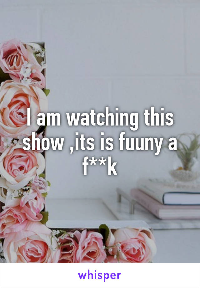 I am watching this show ,its is fuuny a f**k