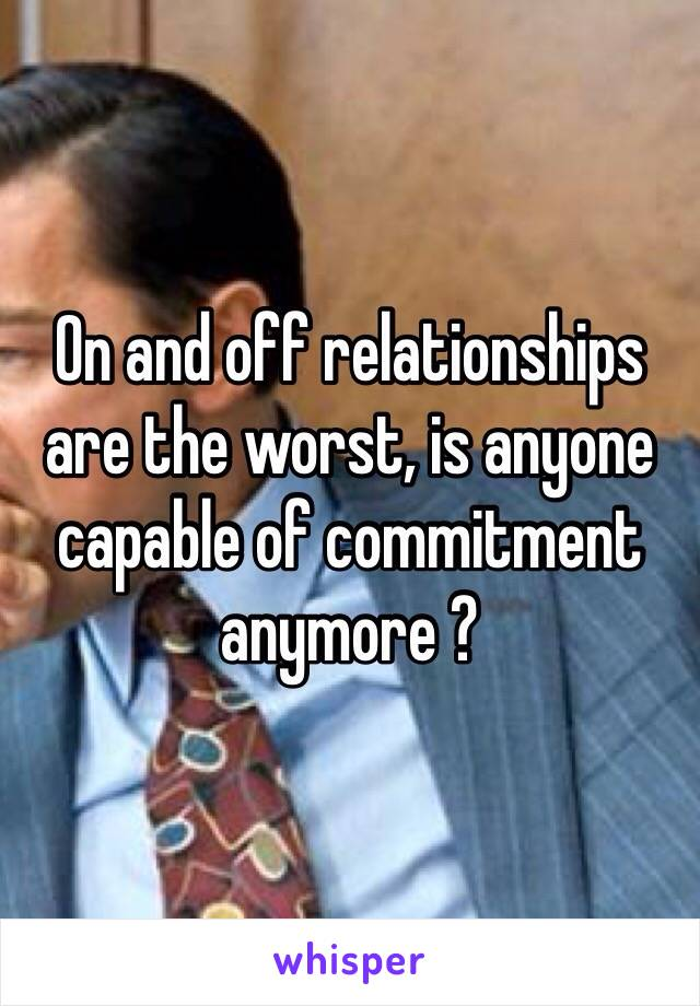 On and off relationships are the worst, is anyone capable of commitment anymore ?