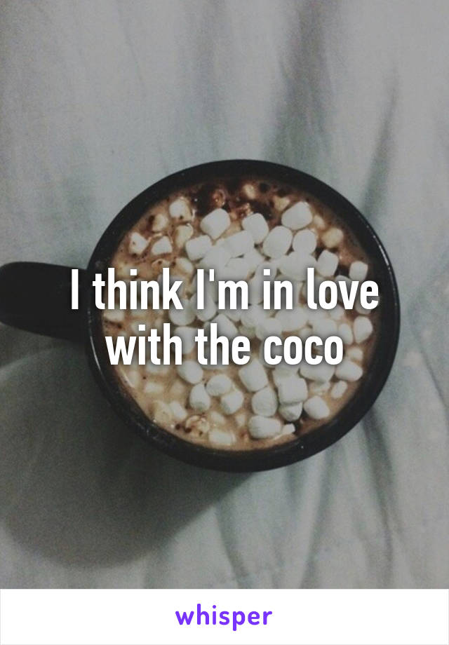 I think I'm in love with the coco