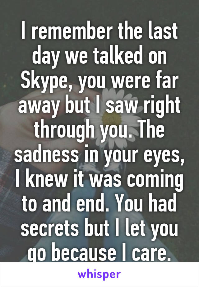 I remember the last day we talked on Skype, you were far away but I saw right through you. The sadness in your eyes, I knew it was coming to and end. You had secrets but I let you go because I care.